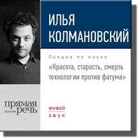 Колмановский, Илья  - Лекция «Красота, старость, смерть. Технологии против фатума»