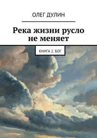 Дулин, Олег Дмитриевич  - Река жизни русло неменяет. Книга 2.Бог