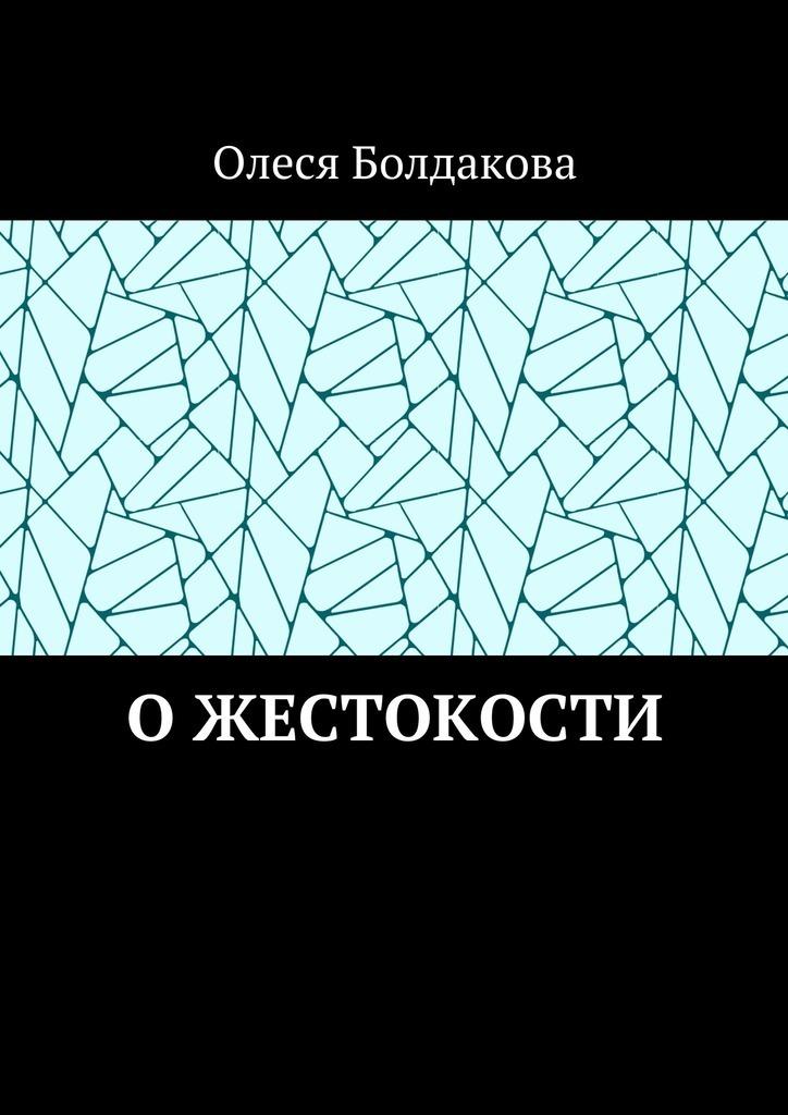 Олеся Болдакова - Ожестокости
