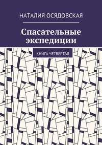 Осядовская, Наталия Юрьевна  - Спасательные экспедиции. Книга четвёртая