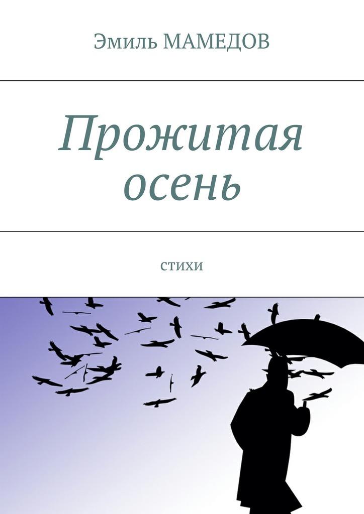 Эмиль Мамедов Прожитая осень. Стихи стихи