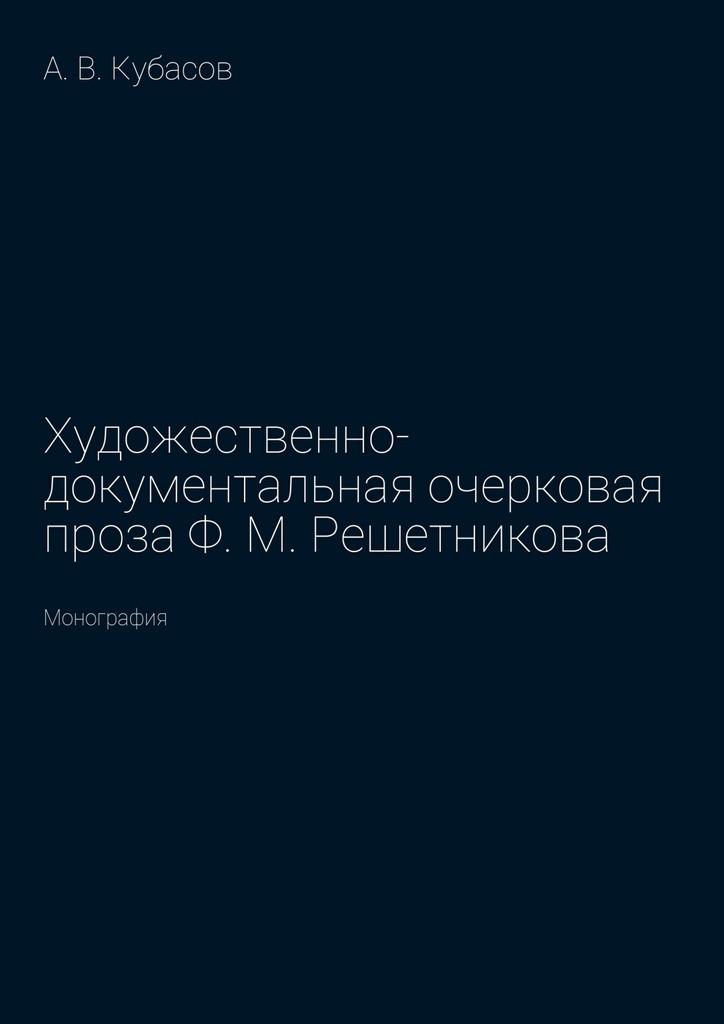 Александр Васильевич Кубасов Художественно-документальная очерковая проза Ф.М.Решетникова. Монография сухачевский в доктор ф и другие