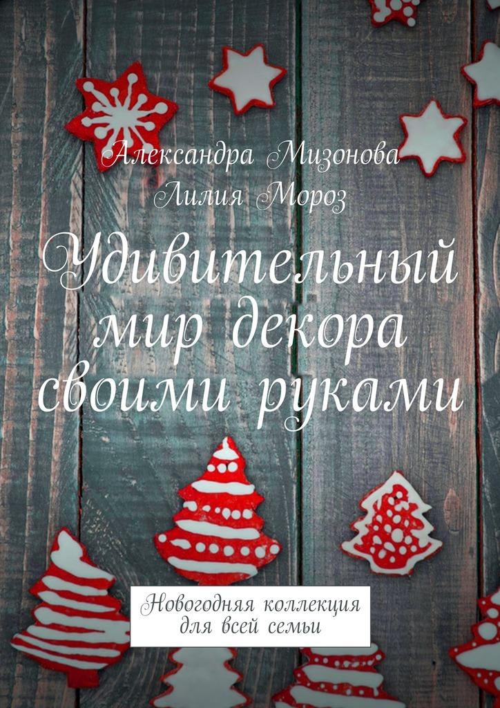Александра Мизонова, Лилия Мороз - Удивительный мир декора своими руками. Новогодняя коллекция для всей семьи