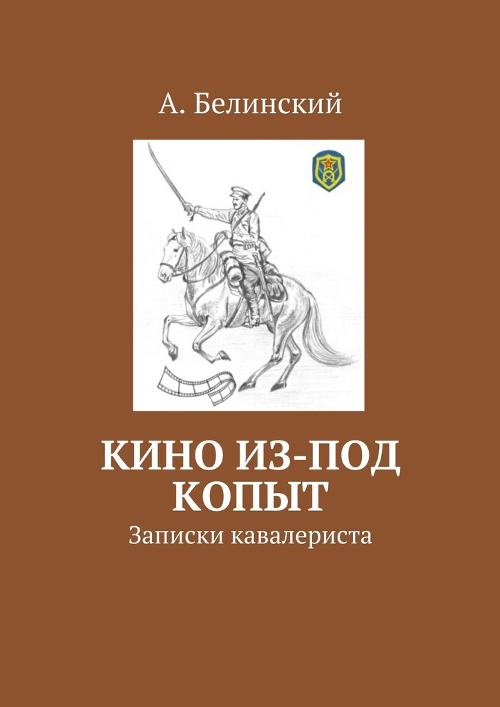 Алексей Белинский - Кино из-под копыт. Записки кавалериста