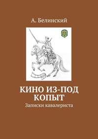 Белинский, Алексей Николаевич  - Кино из-под копыт. Записки кавалериста