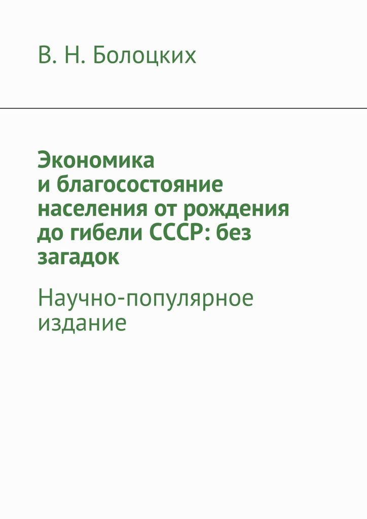 В. Болоцких - Экономика иблагосостояние населения отрождения догибели СССР: без загадок. Научно-популярное издание