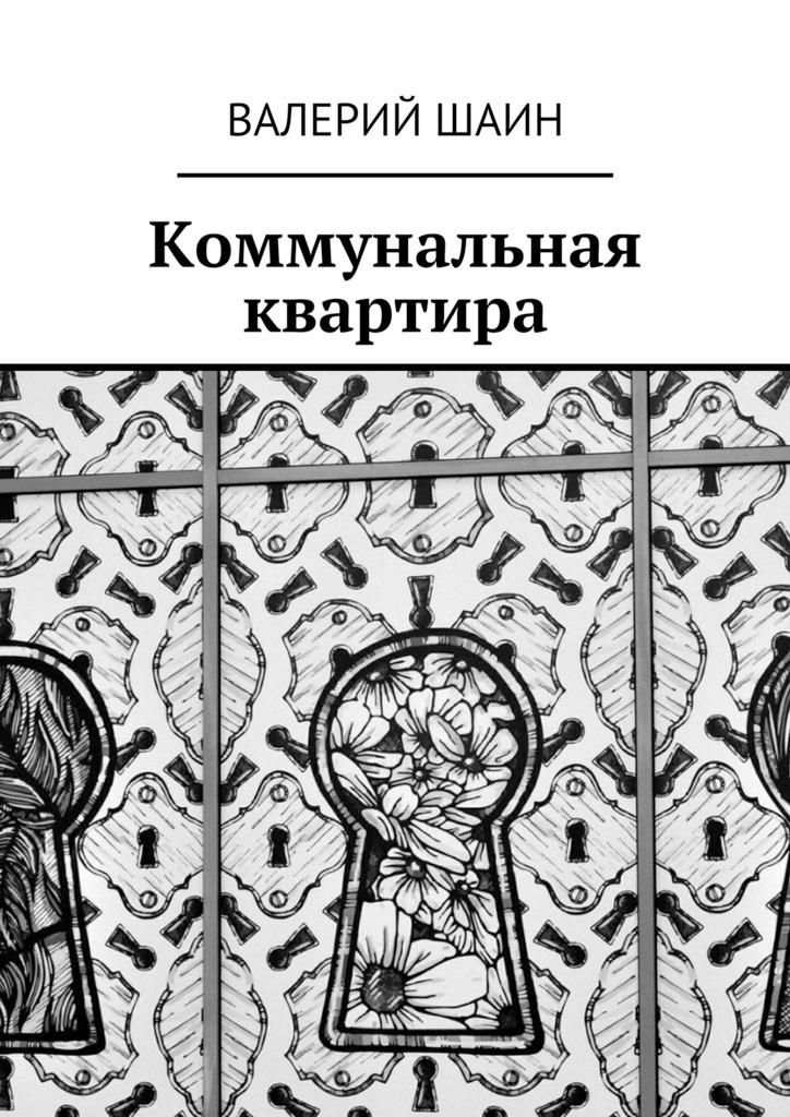 Валерий Шаин Коммунальная квартира роман зуев квартира и ипотека 50 хитростей покупки