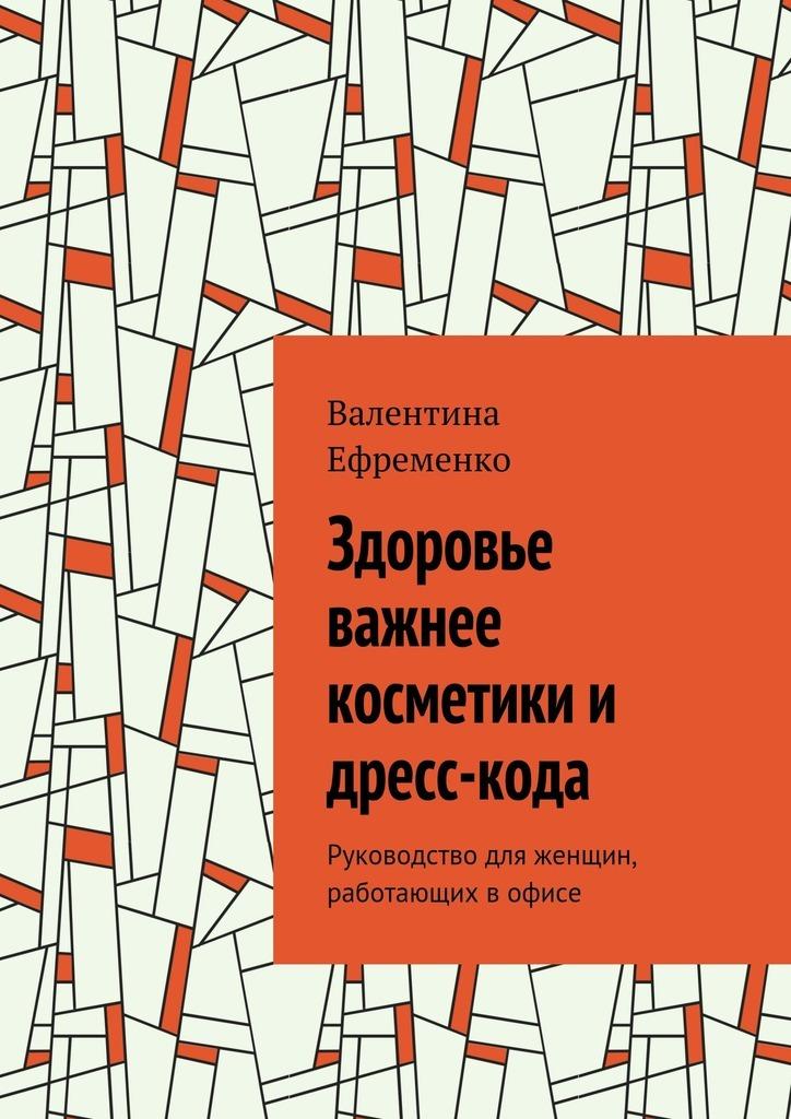 Валентина Ефременко - Здоровье важнее косметики и дресс-кода. Руководство для женщин, работающих в офисе