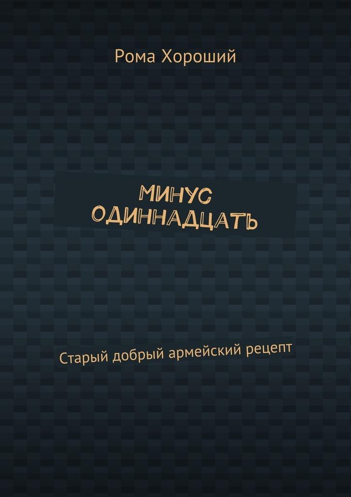 Обложка книги Минус одиннадцать. Старый добрый армейский рецепт, автор Хороший, Рома