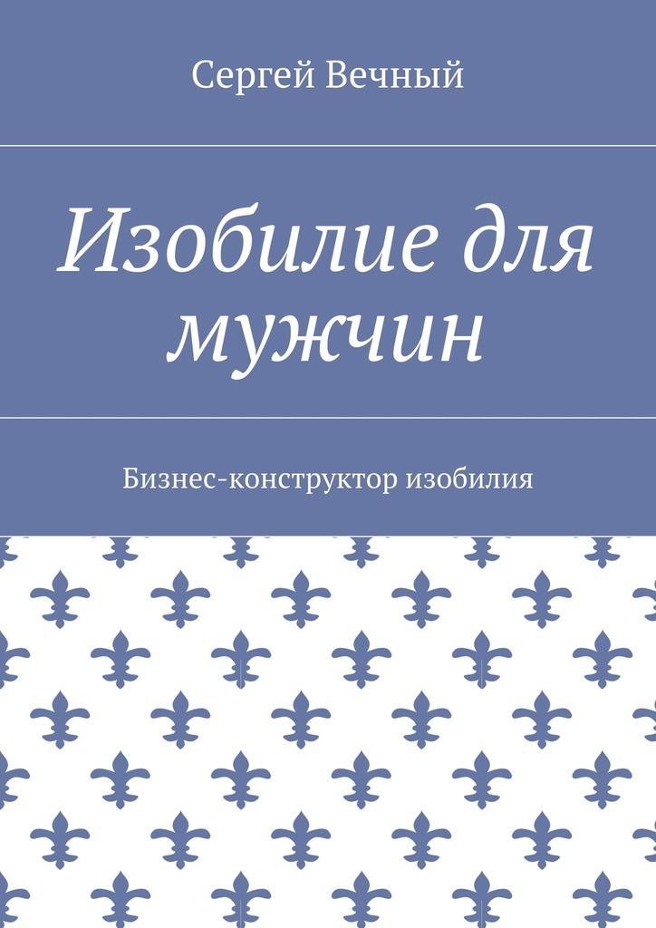 Сергей Вечный - Изобилие для мужчин. Бизнес-конструктор изобилия