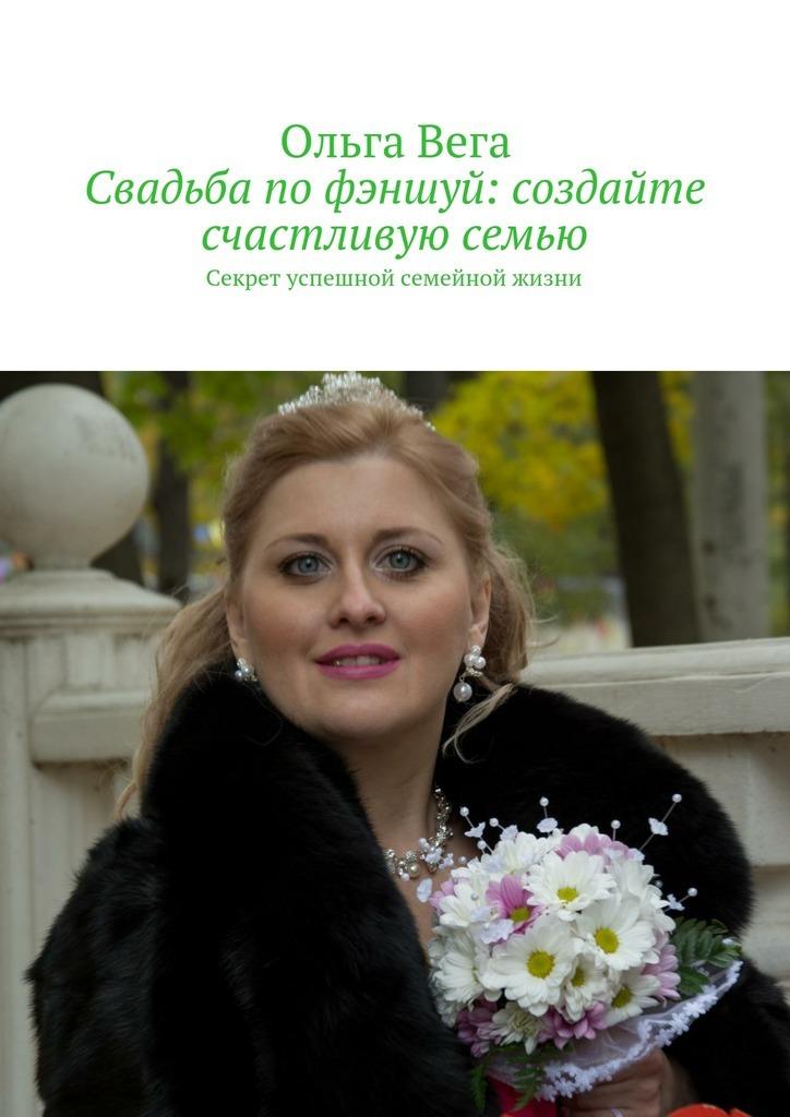 Ольга Вега - Свадьба по фэншуй: создайте счастливую семью. Секрет успешной семейной жизни