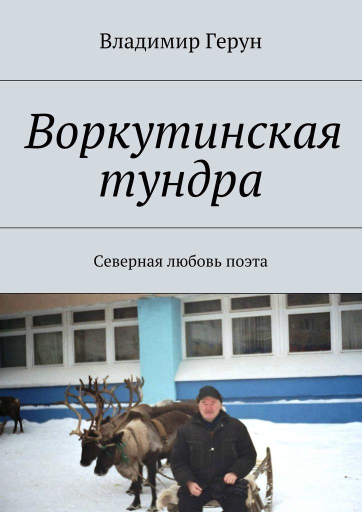 Владимир Герун Воркутинская тундра. Северная любовь поэта кондаков а природы зов я не забыл