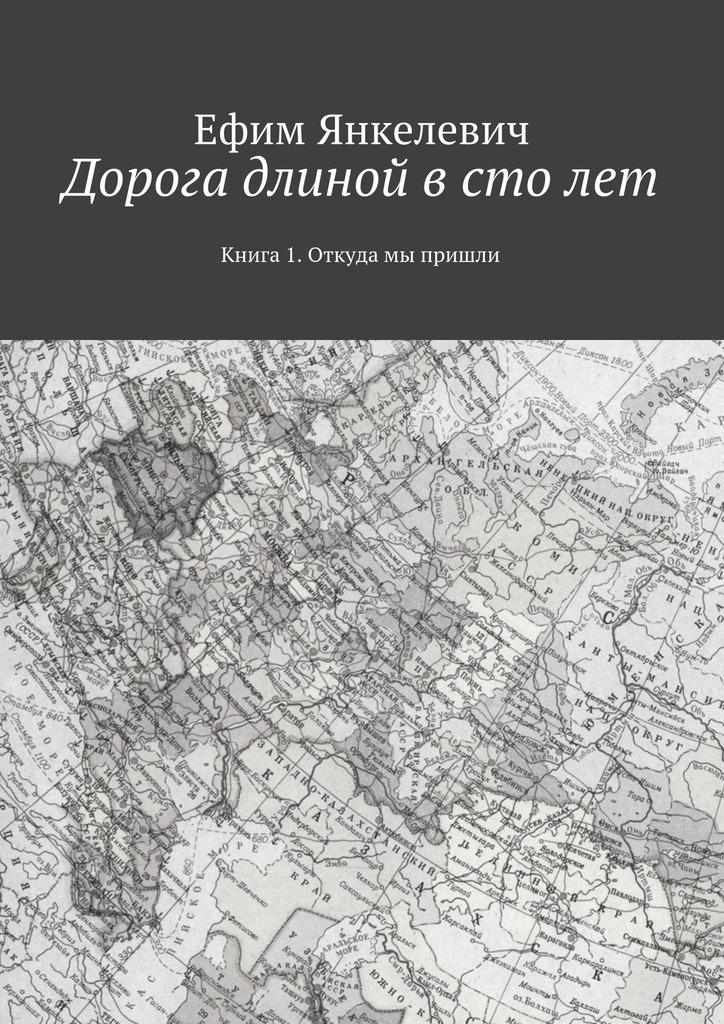 Ефим Янкелевич - Дорога длиной в столет. Книга 1. Откуда мы пришли