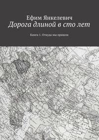 Янкелевич, Ефим  - Дорога длиной в столет. Книга 1. Откуда мы пришли