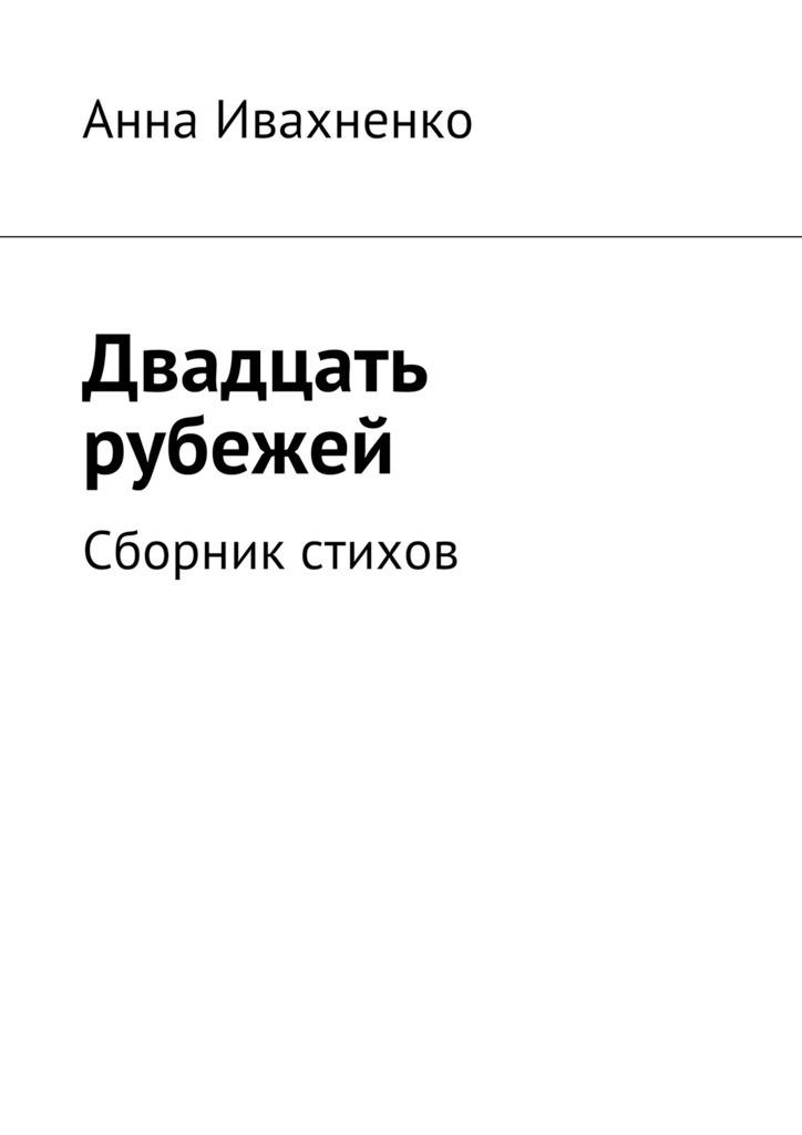 Анна Ивахненко Двадцать рубежей. Сборник стихов свет любви стихи