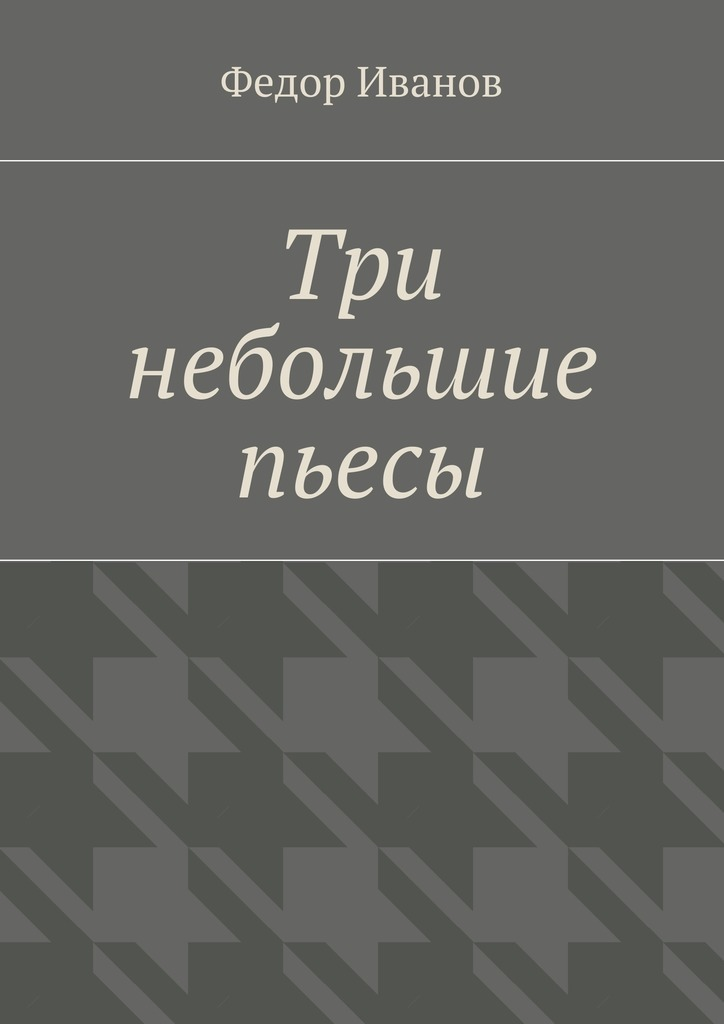 Федор Федорович Иванов Три небольшие пьесы федор иванов судьба литератора