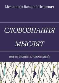 Мельников, Валерий Игоревич  - СЛОВОЗНАНИЯ МЫСЛЯТ. НОВЫЕ ЗНАНИЯ СЛОВОЗНАНИЙ