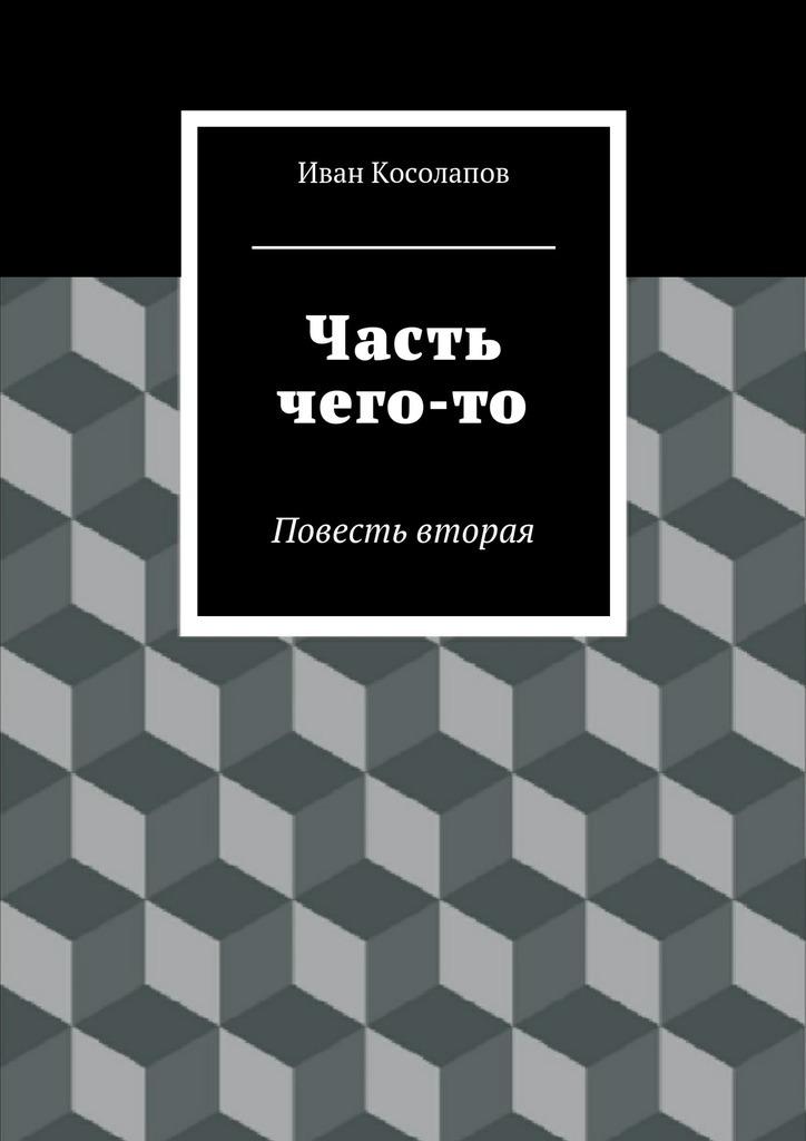 Иван Косолапов - Часть Чего-то. Повесть вторая