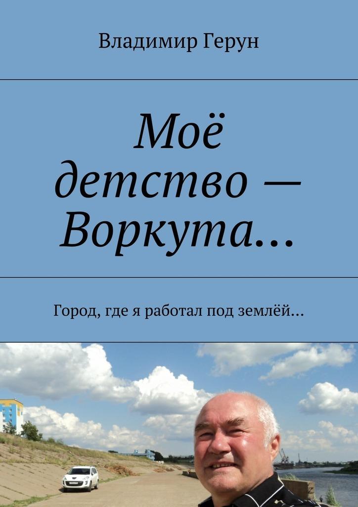 Владимир Герун Моё детство– Воркута… Город, где я работал под землёй… математика для малышей я считаю до 100