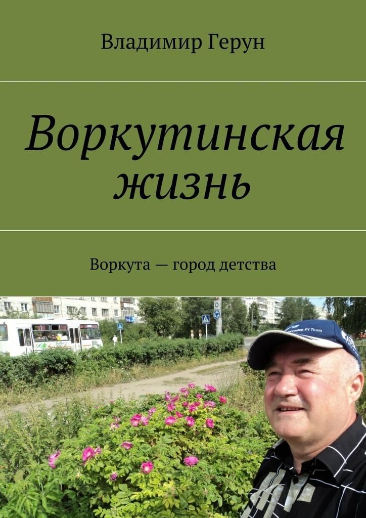Владимир Герун Воркутинская жизнь. Воркута– город детства