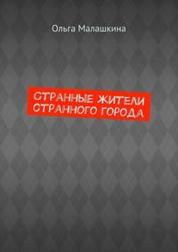 Малашкина, Ольга  - Странные жители странного города