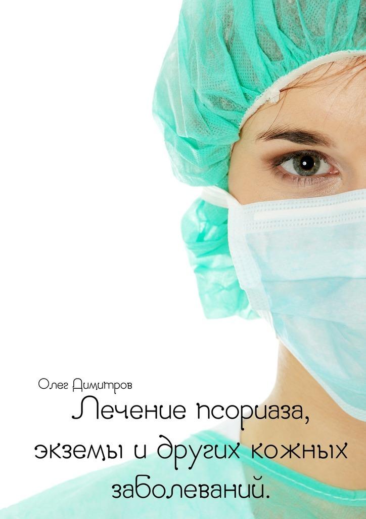 Олег Димитров Лечение псориаза, экземы и других кожных заболеваний салво д быстрые решения не приводят к успеху пойми что хочет твой мозг и сделай наоборот