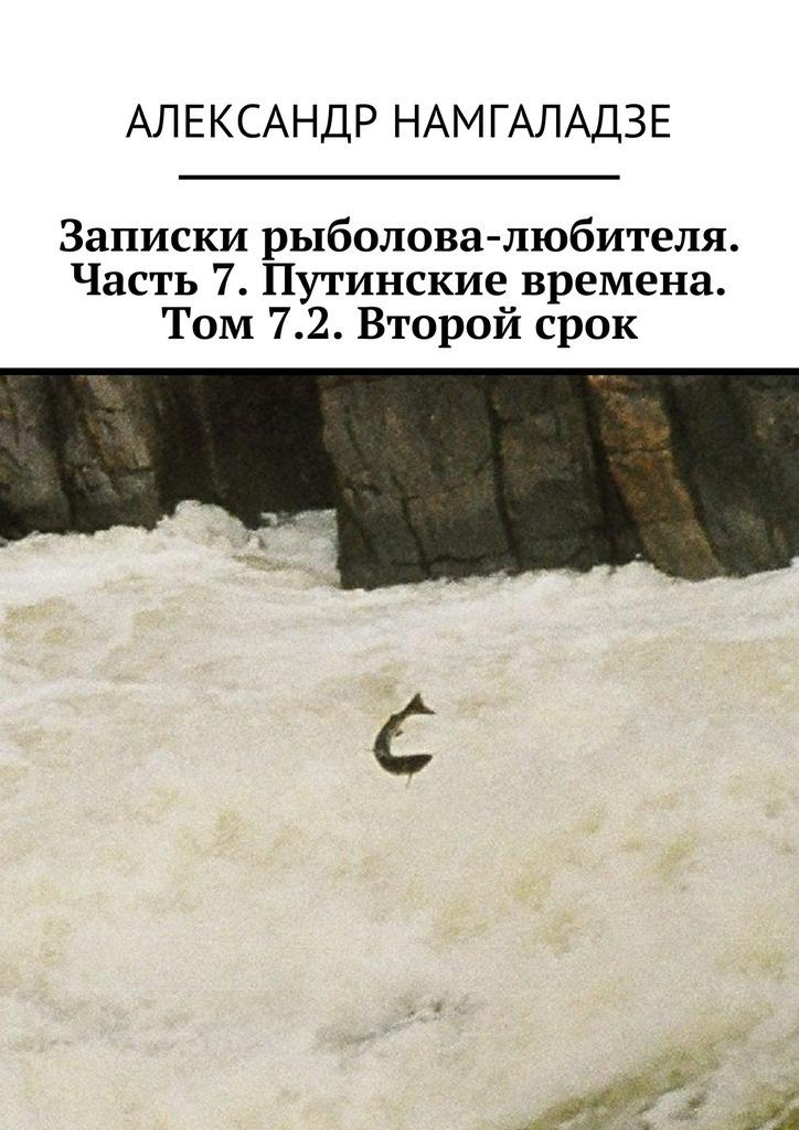 Александр Намгаладзе - Записки рыболова-любителя. Часть 7. Путинские времена. Том 7.2. Второй срок