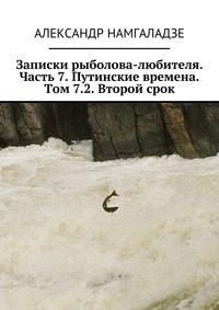 Намгаладзе, Александр  - Записки рыболова-любителя. Часть 7. Путинские времена. Том 7.2. Второй срок