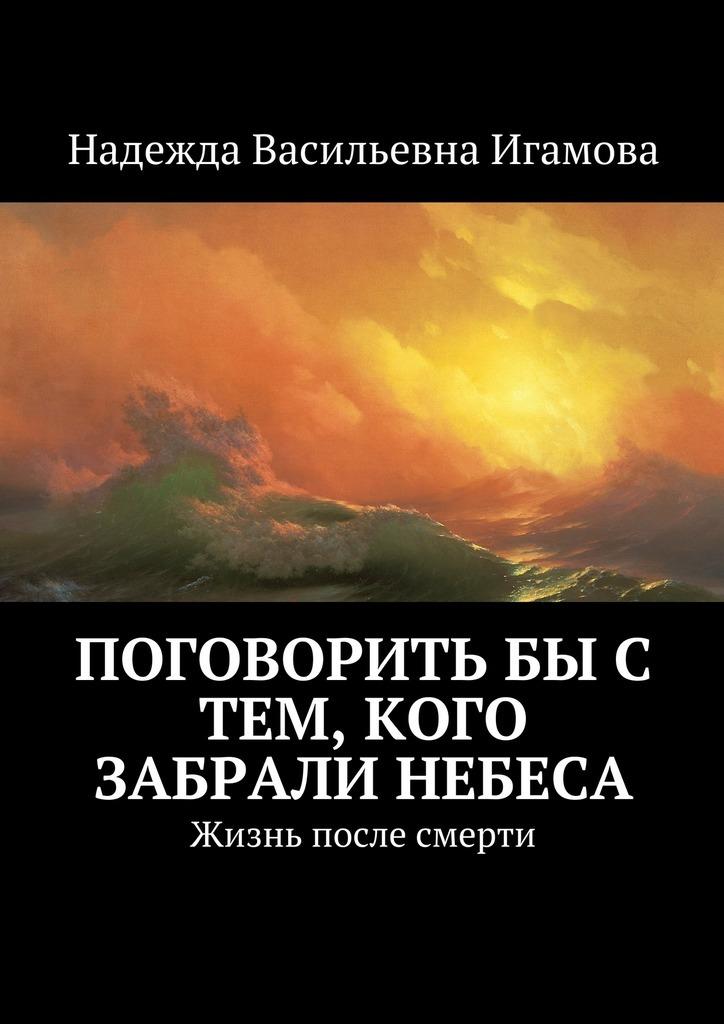 все цены на  Надежда Васильевна Игамова Поговорить бы с тем, кого забрали небеса. Жизнь после смерти  в интернете