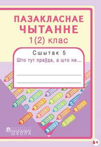Антонава, Надзея  - Пазакласнае чытанне. 1(2)клас. Сшытак 5. Што тут праўда, а што не…