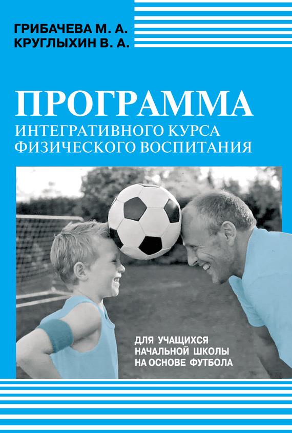 М. А. Грибачева Программа интегративного курса физического воспитания. Для учащихся начальной школы на основе футбола