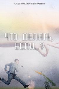 Стеценко, Валерий  - Что делать, если..?