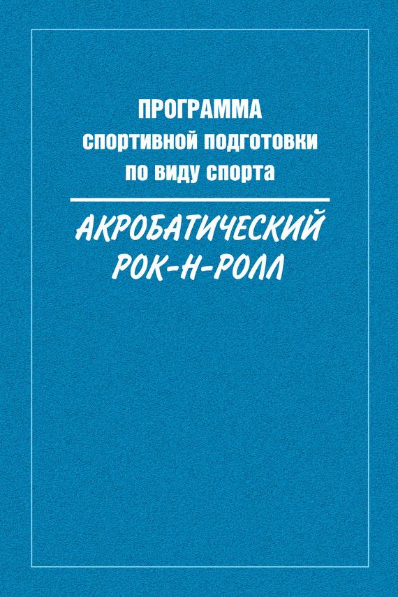 Сборник Программа спортивной подготовки по виду спорта акробатический рок-н-ролл ник рок н ролл дежурный по небу dvd