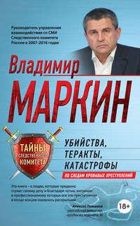 Владимир Маркин - Убийства, теракты, катастрофы. По следам кровавых преступлений