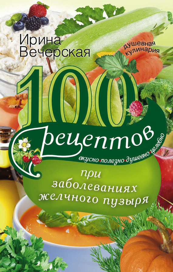 Ирина Вечерская - 100 рецептов при заболеваниях желчного пузыря. Вкусно, полезно, душевно, целебно