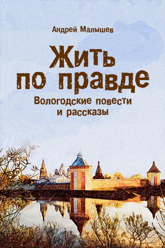 Андрей Малышев - Жить по правде. Вологодские повести и рассказы