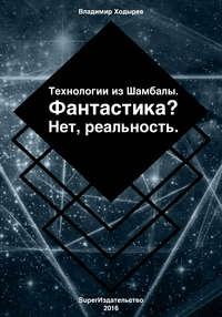 Ходырев, Владимир  - Технологии из Шамбалы для России. Фантастика? Нет, реальность