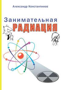 Константинов, Александр  - Занимательная радиация. Всё, о чём вы хотели спросить: чем нас пугают, чего мы боимся, чего следует опасаться на самом деле, как снизить риски