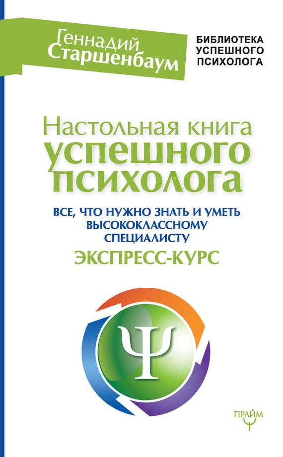 Геннадий Старшенбаум - Настольная книга успешного психолога. Все, что нужно знать и уметь высококлассному специалисту. Экспресс-курс