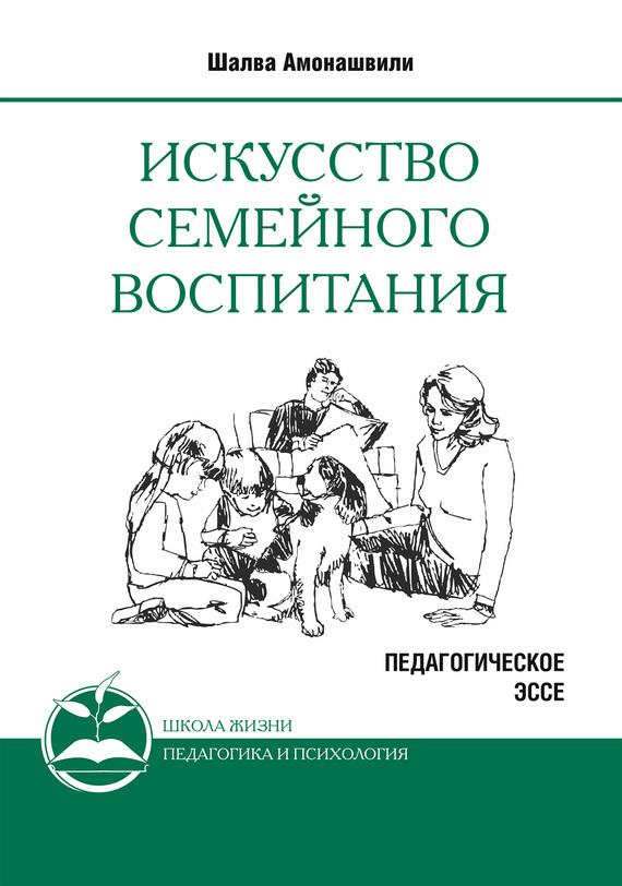 Шалва Амонашвили Искусство семейного воспитания. Педагогическое эссе амонашвили шалва александрович книги