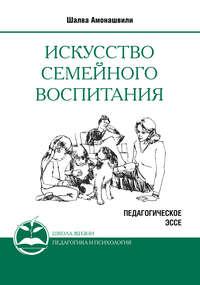 Амонашвили, Шалва  - Искусство семейного воспитания. Педагогическое эссе