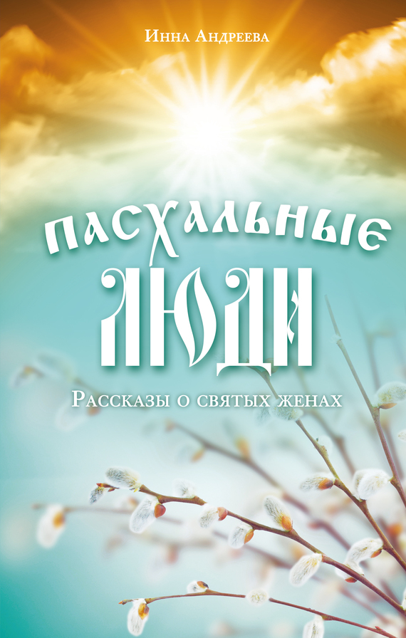 Инна Андреева Пасхальные люди. Рассказы о святых женах иулиания лазаревская муромская