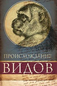 Дарвин, Чарльз Роберт  - Происхождение видов путем естественного отбора, или Сохранение благоприятных рас в борьбе за жизнь