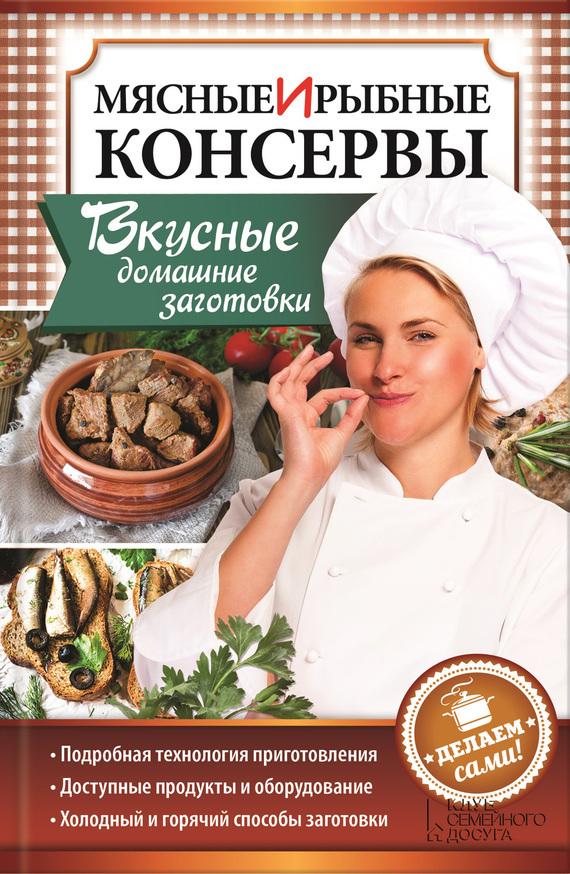 Наталия Попович - Мясные и рыбные консервы. Вкусные домашние заготовки. Делаем сами!
