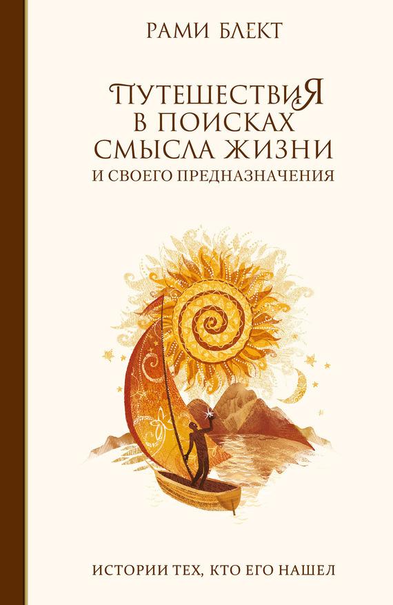 Рами Блект Путешествия в поисках смысла жизни. Истории тех, кто его нашел ISBN: 978-5-90-653-713-3 цена