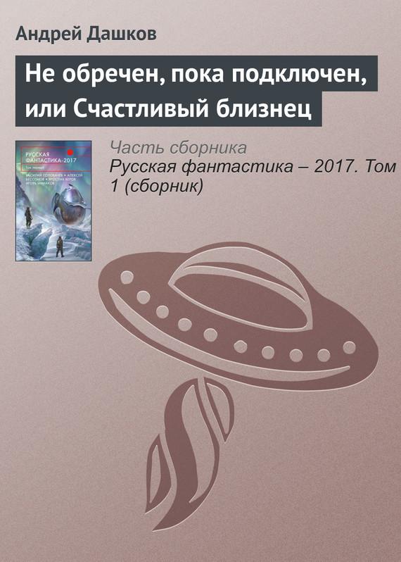 Андрей Дашков Не обречен, пока подключен, или Счастливый близнец андрей дементьев пока я боль чужую чувствую…