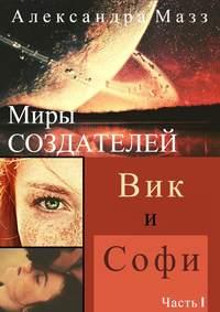 Александра Мазз - Миры Создателей. Вик иСофи. Часть1