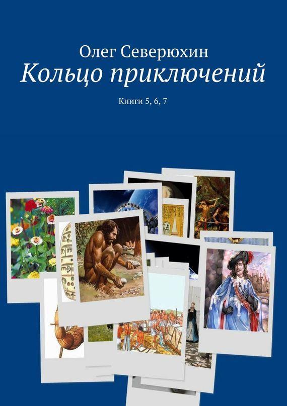 Олег Васильевич Северюхин Кольцо приключений. Книги 5, 6,7 ISBN: 9785447414870