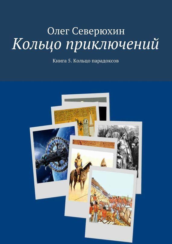 Олег Васильевич Северюхин Кольцо приключений. Книга 5. Кольцо парадоксов
