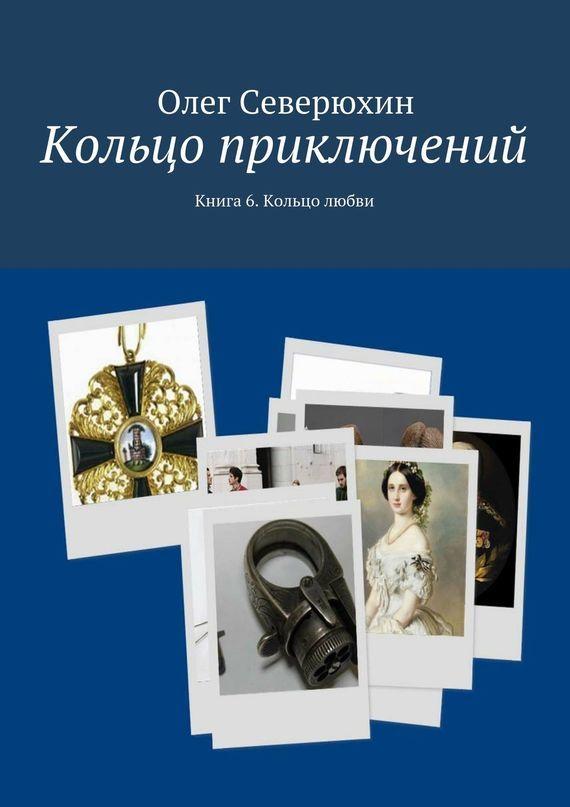 Олег Васильевич Северюхин Кольцо приключений. Книга 6. Кольцо любви